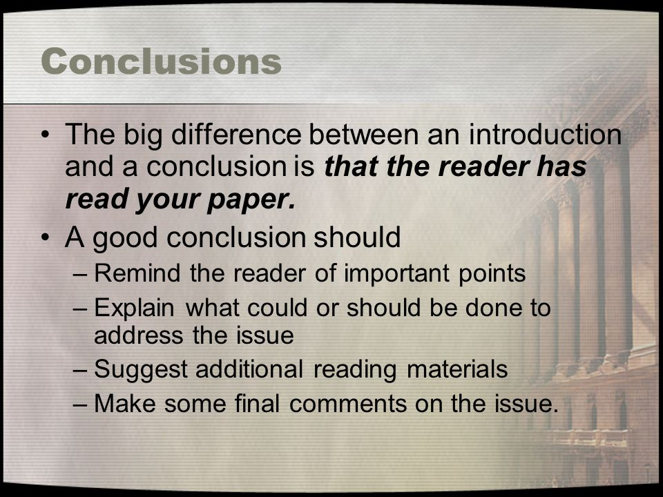 Conclusions The big difference between an introduction and a conclusion is that the reader has read your paper.