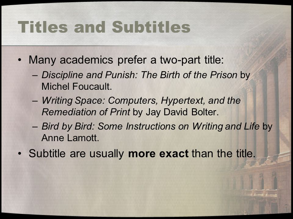 Titles and Subtitles Many academics prefer a two-part title: –Discipline and Punish: The Birth of the Prison by Michel Foucault.