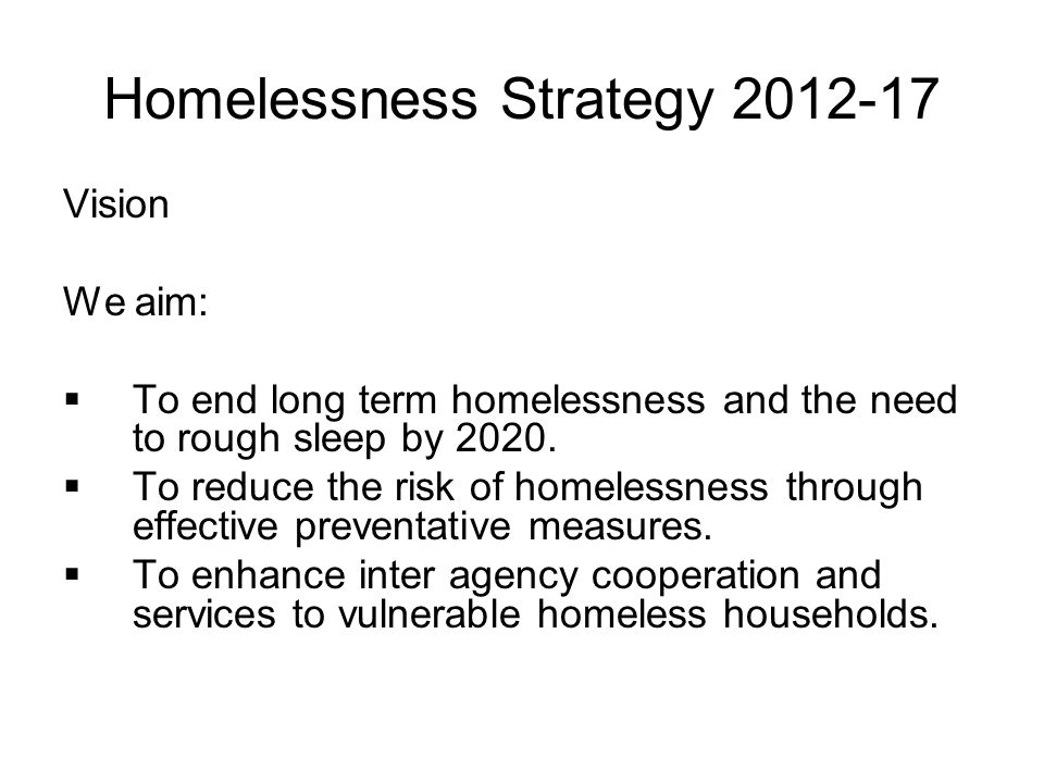 Homelessness Strategy 2012-17 Vision We aim:  To end long term homelessness and the need to rough sleep by 2020.