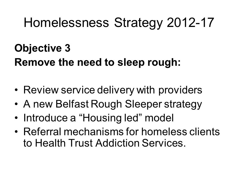 Homelessness Strategy 2012-17 Objective 3 Remove the need to sleep rough: Review service delivery with providers A new Belfast Rough Sleeper strategy Introduce a Housing led model Referral mechanisms for homeless clients to Health Trust Addiction Services.