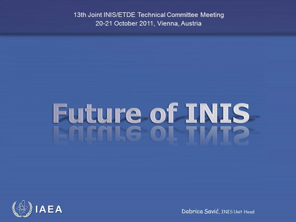IAEA International Atomic Energy Agency 13th Joint INIS/ETDE Technical Committee Meeting 20-21 October 2011, Vienna, Austria Dobrica Savić, INIS Unit Head