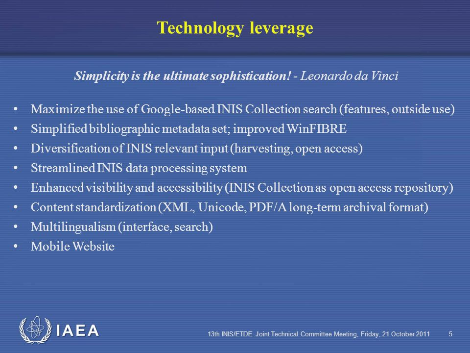 IAEA 13th INIS/ETDE Joint Technical Committee Meeting, Friday, 21 October 20115 Technology leverage Simplicity is the ultimate sophistication.