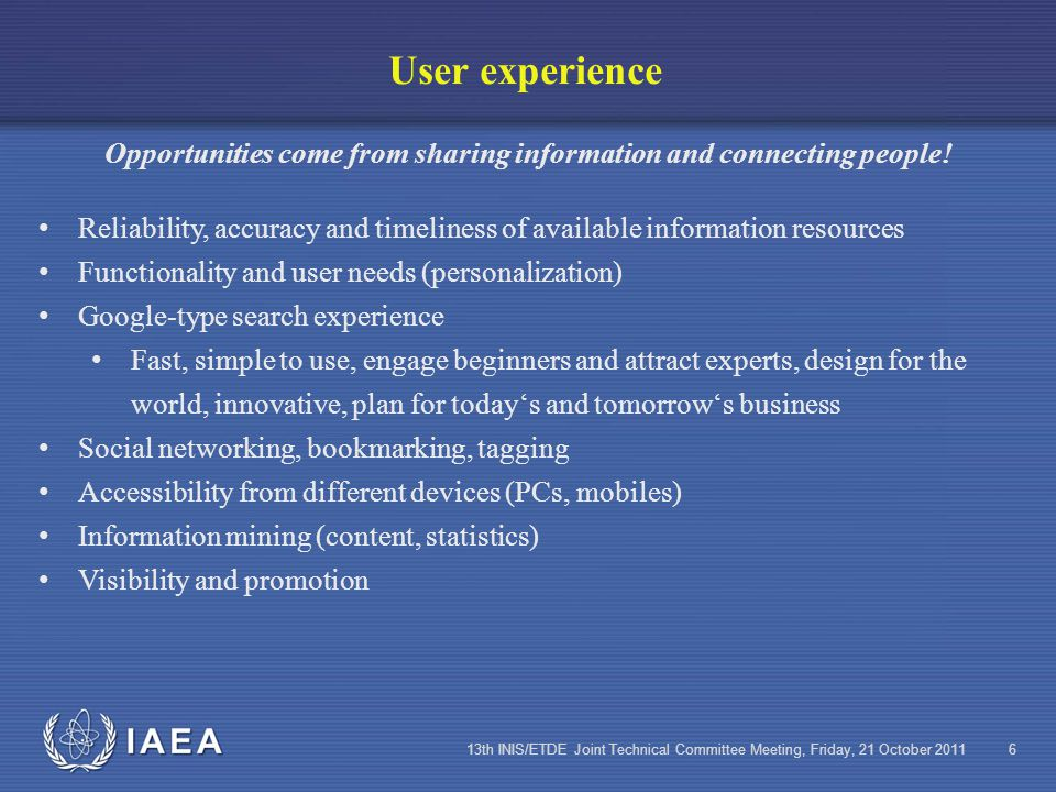 IAEA 13th INIS/ETDE Joint Technical Committee Meeting, Friday, 21 October 20116 User experience Opportunities come from sharing information and connecting people.