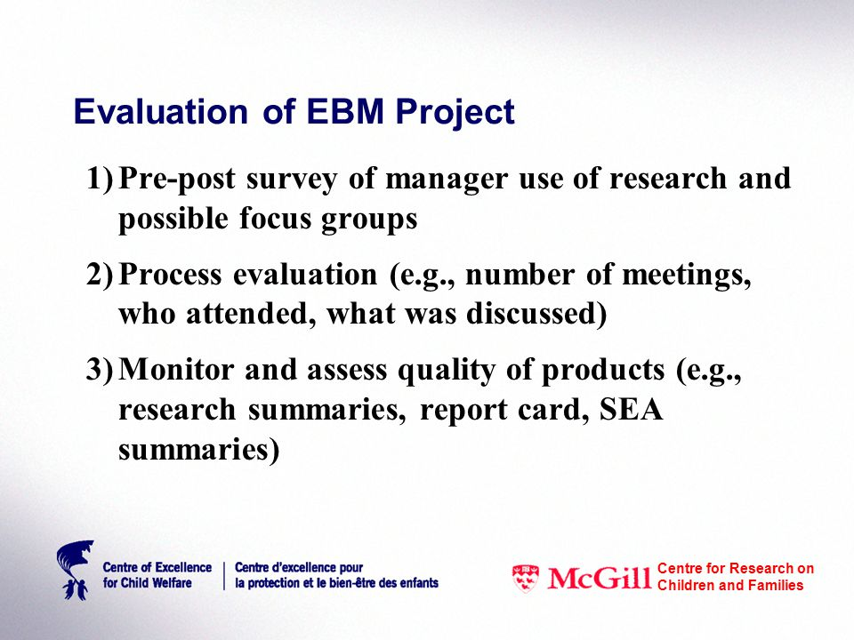 Evaluation of EBM Project 1)Pre-post survey of manager use of research and possible focus groups 2)Process evaluation (e.g., number of meetings, who attended, what was discussed) 3)Monitor and assess quality of products (e.g., research summaries, report card, SEA summaries) Centre for Research on Children and Families