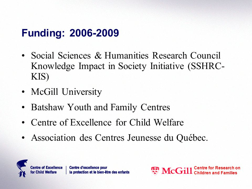 Funding: 2006-2009 Social Sciences & Humanities Research Council Knowledge Impact in Society Initiative (SSHRC- KIS) McGill University Batshaw Youth and Family Centres Centre of Excellence for Child Welfare Association des Centres Jeunesse du Québec.