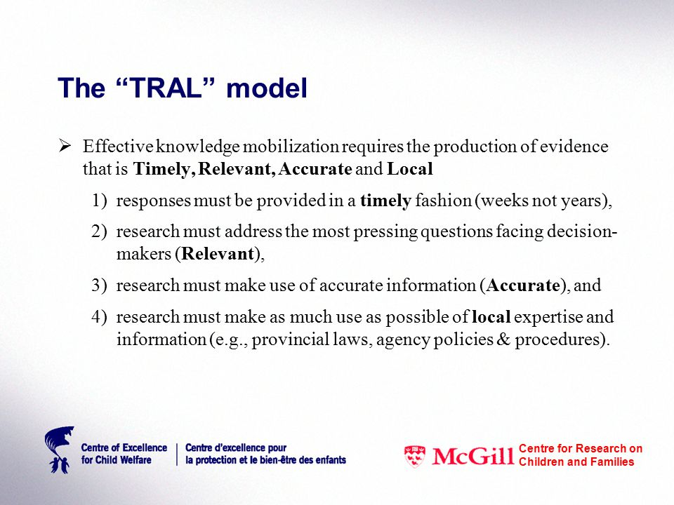 The TRAL model  Effective knowledge mobilization requires the production of evidence that is Timely, Relevant, Accurate and Local 1)responses must be provided in a timely fashion (weeks not years), 2)research must address the most pressing questions facing decision- makers (Relevant), 3)research must make use of accurate information (Accurate), and 4)research must make as much use as possible of local expertise and information (e.g., provincial laws, agency policies & procedures).