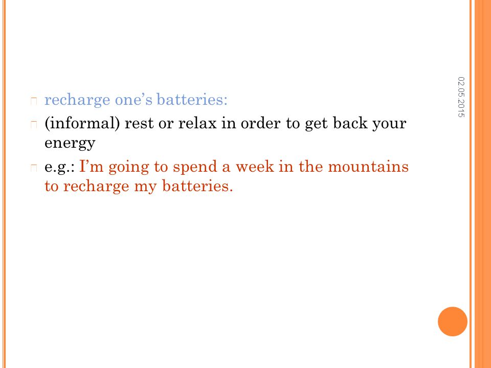 02.05.2015 recharge one's batteries: (informal) rest or relax in order to get back your energy e.g.: I'm going to spend a week in the mountains to rec