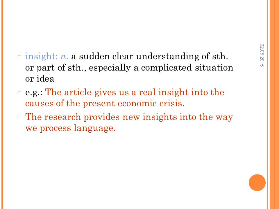 02.05.2015 insight: n. a sudden clear understanding of sth. or part of sth., especially a complicated situation or idea e.g.: The article gives us a r