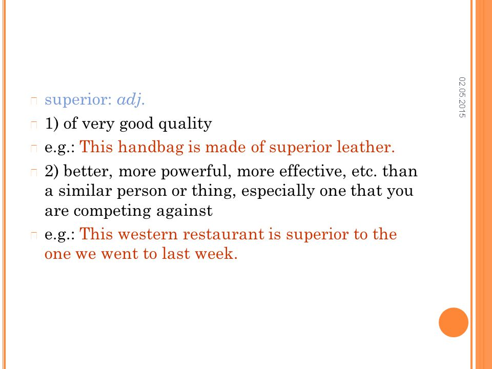 02.05.2015 superior: adj. 1) of very good quality e.g.: This handbag is made of superior leather. 2) better, more powerful, more effective, etc. than