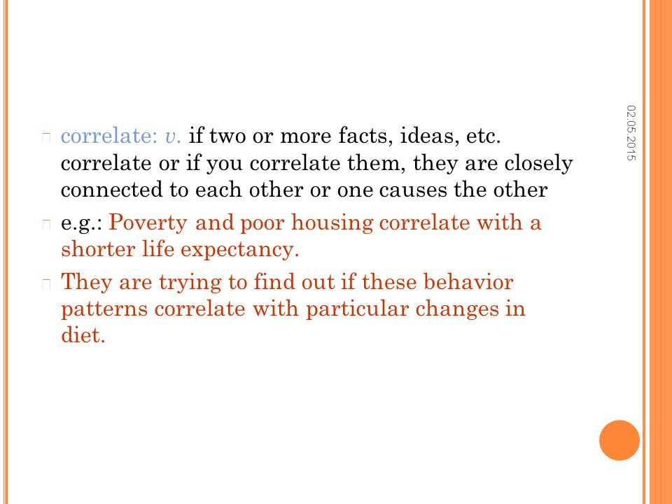02.05.2015 correlate: v. if two or more facts, ideas, etc.