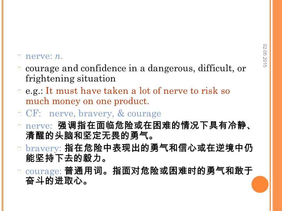 02.05.2015 nerve: n. courage and confidence in a dangerous, difficult, or frightening situation e.g.: It must have taken a lot of nerve to risk so muc