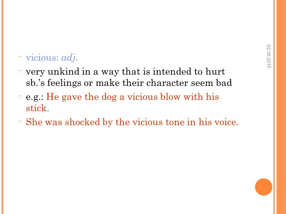 02.05.2015 vicious: adj. very unkind in a way that is intended to hurt sb.'s feelings or make their character seem bad e.g.: He gave the dog a vicious