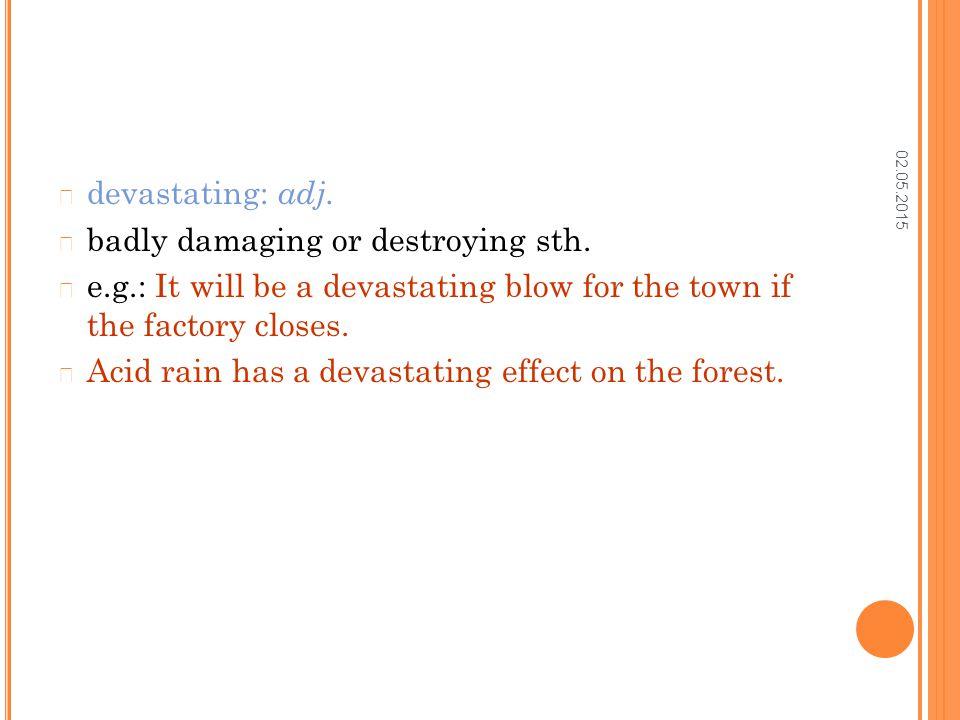 02.05.2015 devastating: adj. badly damaging or destroying sth.