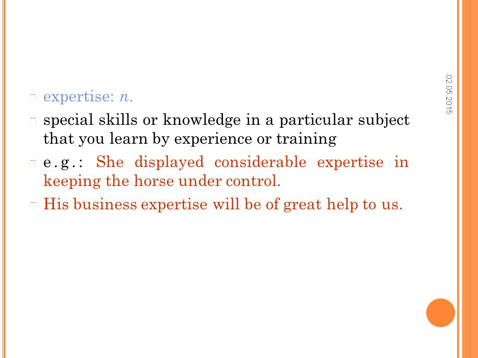 02.05.2015 expertise: n. special skills or knowledge in a particular subject that you learn by experience or training e.g.: She displayed considerable