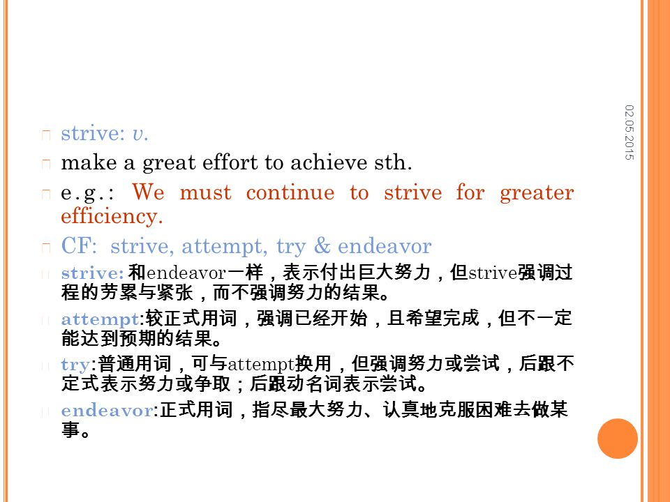 02.05.2015 strive: v. make a great effort to achieve sth. e.g.: We must continue to strive for greater efficiency. CF: strive, attempt, try & endeavor