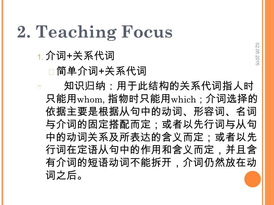 02.05.2015 2. Teaching Focus 1. 介词 + 关系代词 简单介词 + 关系代词 知识归纳:用于此结构的关系代词指人时 只能用 whom, 指物时只能用 which ; 介词选择的 依据主要是根据从句中的动词、形容词、名词 与介词的固定搭配而定;或者以先行词与从句 中的动词