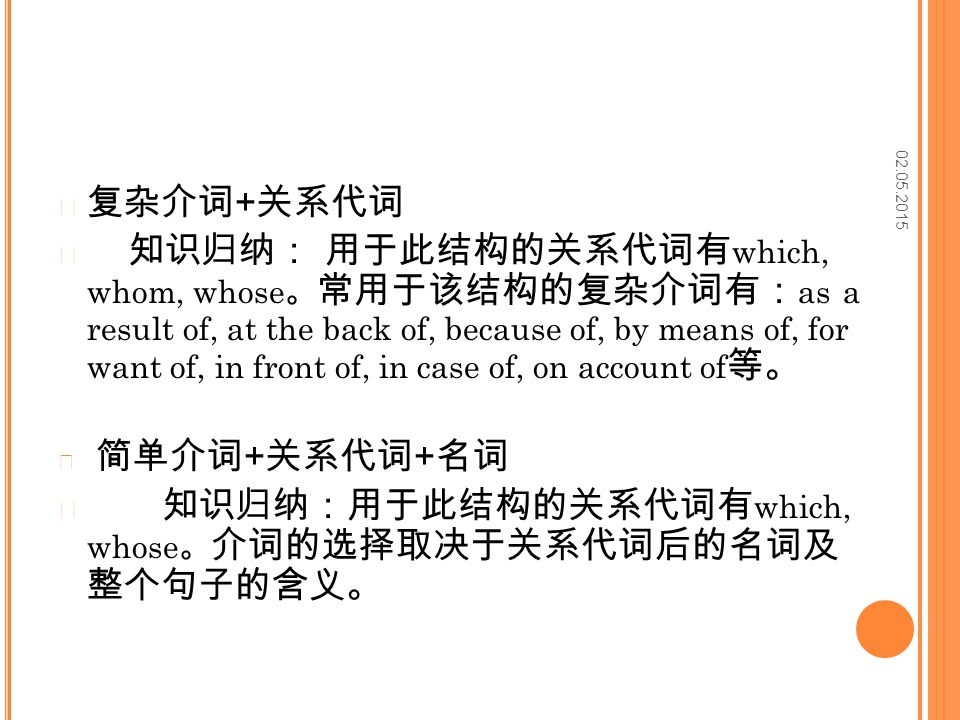 02.05.2015 复杂介词 + 关系代词 知识归纳: 用于此结构的关系代词有 which, whom, whose 。 常用于该结构的复杂介词有: as a result of, at the back of, because of, by means of, for want of, in front of, in case of, on account of 等。 简单介词 + 关系代词 + 名词 知识归纳:用于此结构的关系代词有 which, whose 。 介词的选择取决于关系代词后的名词及 整个句子的含义。