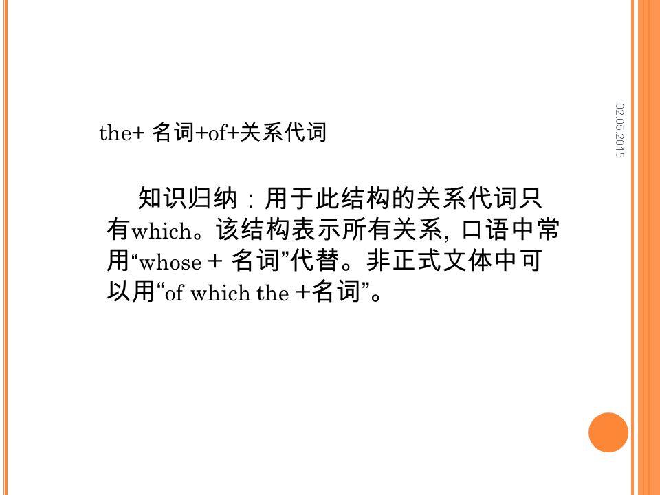 02.05.2015 the+ 名词 +of+ 关系代词 知识归纳:用于此结构的关系代词只 有 which 。 该结构表示所有关系, 口语中常 用 whose + 名词 代替。非正式文体中可 以用 of which the + 名词 。