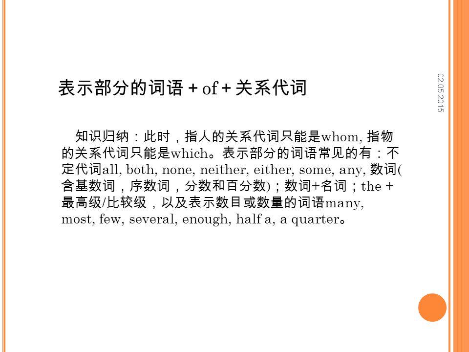 02.05.2015 表示部分的词语+ of +关系代词 知识归纳:此时,指人的关系代词只能是 whom, 指物 的关系代词只能是 which 。表示部分的词语常见的有:不 定代词 all, both, none, neither, either, some, any, 数词 ( 含基数词,序数词,分数和百分数 ) ;数词 + 名词; the + 最高级 / 比较级,以及表示数目或数量的词语 many, most, few, several, enough, half a, a quarter 。