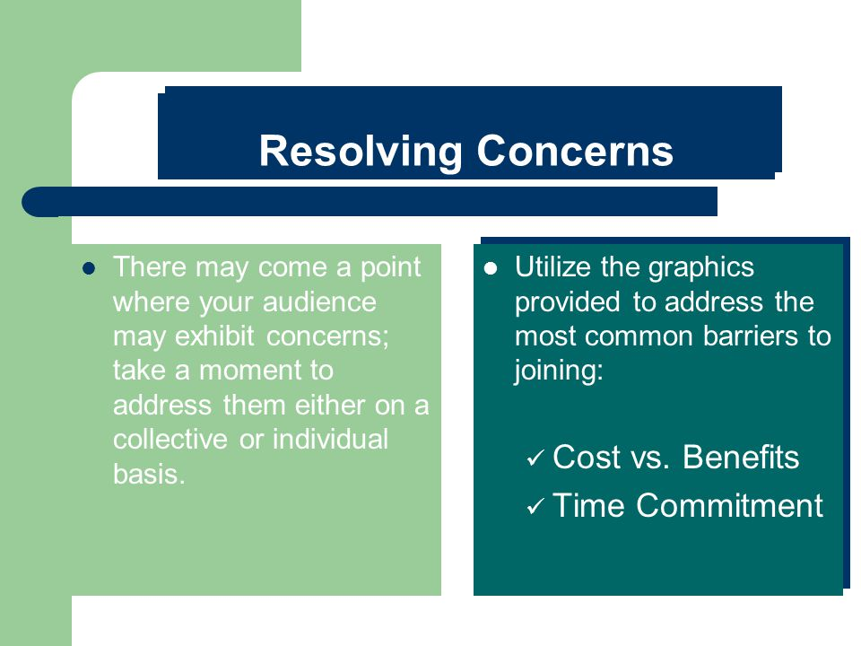 Resolving Concerns There may come a point where your audience may exhibit concerns; take a moment to address them either on a collective or individual basis.