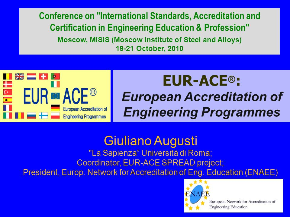 EUR-ACE ® : European Accreditation of Engineering Programmes Giuliano Augusti La Sapienza Università di Roma; Coordinator, EUR-ACE SPREAD project; President, Europ.