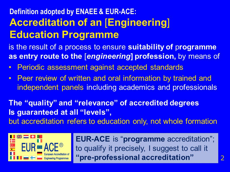 Definition adopted by ENAEE & EUR-ACE: Accreditation of an [Engineering] Education Programme is the result of a process to ensure suitability of programme as entry route to the [engineering] profession, by means of Periodic assessment against accepted standards Peer review of written and oral information by trained and independent panels including academics and professionals 2 The quality and relevance of accredited degrees Is guaranteed at all levels , but accreditation refers to education only, not whole formation EUR-ACE is programme accreditation ; to qualify it precisely, I suggest to call it pre-professional accreditation