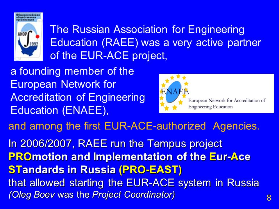 The Russian Association for Engineering Education (RAEE) was a very active partner of the EUR-ACE project, a founding member of the European Network for Accreditation of Engineering Education (ENAEE), 8 In 2006/2007, RAEE run the Tempus project PROmotion and Implementation of the Eur-Ace STandards in Russia (PRO-EAST) that allowed starting the EUR-ACE system in Russia (Oleg Boev was the Project Coordinator) and among the first EUR-ACE-authorized Agencies.