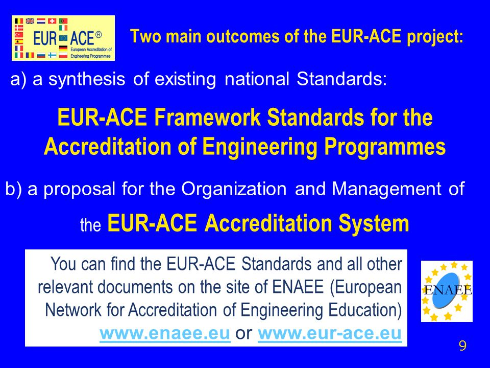 Two main outcomes of the EUR-ACE project: a) a synthesis of existing national Standards: EUR-ACE Framework Standards for the Accreditation of Engineering Programmes b) a proposal for the Organization and Management of the EUR-ACE Accreditation System 9 You can find the EUR-ACE Standards and all other relevant documents on the site of ENAEE (European Network for Accreditation of Engineering Education) www.enaee.euwww.enaee.eu or www.eur-ace.euwww.eur-ace.eu