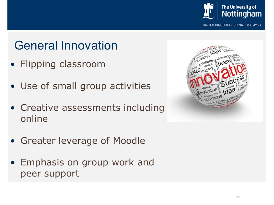 General Innovation 14 Flipping classroom Use of small group activities Creative assessments including online Greater leverage of Moodle Emphasis on gr