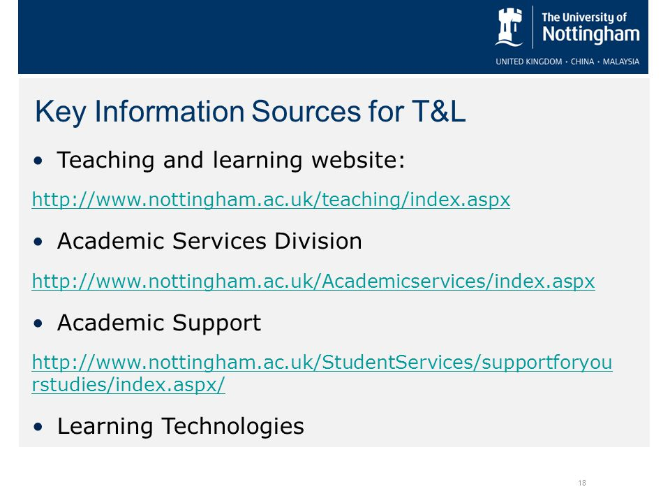 Key Information Sources for T&L 18 Teaching and learning website: http://www.nottingham.ac.uk/teaching/index.aspx Academic Services Division http://www.nottingham.ac.uk/Academicservices/index.aspx Academic Support http://www.nottingham.ac.uk/StudentServices/supportforyou rstudies/index.aspx/ Learning Technologies
