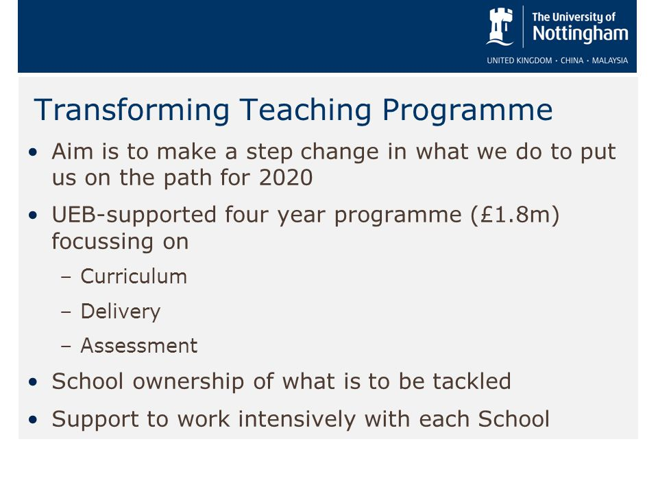 Transforming Teaching Programme Aim is to make a step change in what we do to put us on the path for 2020 UEB-supported four year programme (£1.8m) fo