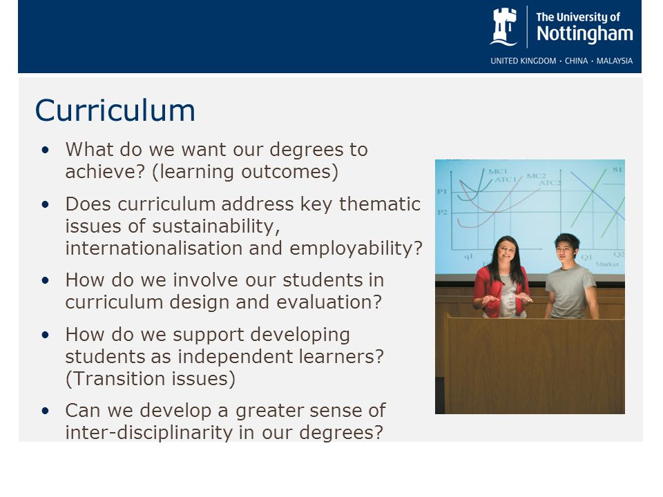 Curriculum What do we want our degrees to achieve? (learning outcomes) Does curriculum address key thematic issues of sustainability, internationalisa