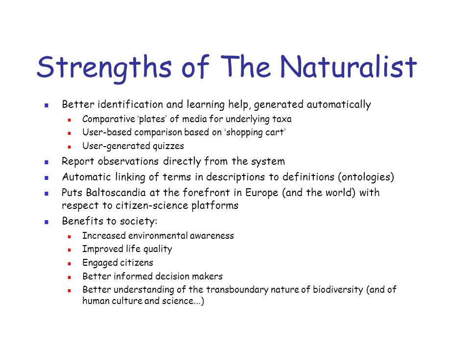 Strengths of The Naturalist Better identification and learning help, generated automatically Comparative ' plates ' of media for underlying taxa User-based comparison based on ' shopping cart ' User-generated quizzes Report observations directly from the system Automatic linking of terms in descriptions to definitions (ontologies) Puts Baltoscandia at the forefront in Europe (and the world) with respect to citizen-science platforms Benefits to society: Increased environmental awareness Improved life quality Engaged citizens Better informed decision makers Better understanding of the transboundary nature of biodiversity (and of human culture and science...)