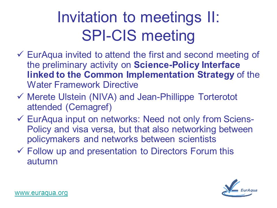 www.euraqua.org Invitation to meetings II: SPI-CIS meeting EurAqua invited to attend the first and second meeting of the preliminary activity on Science-Policy Interface linked to the Common Implementation Strategy of the Water Framework Directive Merete Ulstein (NIVA) and Jean-Phillippe Torterotot attended (Cemagref) EurAqua input on networks: Need not only from Sciens- Policy and visa versa, but that also networking between policymakers and networks between scientists Follow up and presentation to Directors Forum this autumn