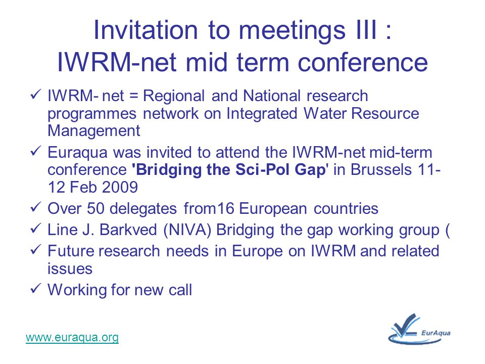 www.euraqua.org Invitation to meetings III : IWRM-net mid term conference IWRM- net = Regional and National research programmes network on Integrated Water Resource Management Euraqua was invited to attend the IWRM-net mid-term conference Bridging the Sci-Pol Gap in Brussels 11- 12 Feb 2009 Over 50 delegates from16 European countries Line J.