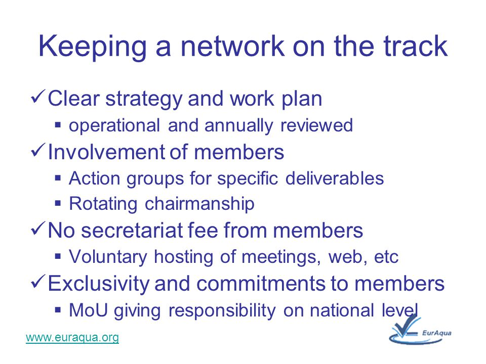 www.euraqua.org Keeping a network on the track Clear strategy and work plan  operational and annually reviewed Involvement of members  Action groups for specific deliverables  Rotating chairmanship No secretariat fee from members  Voluntary hosting of meetings, web, etc Exclusivity and commitments to members  MoU giving responsibility on national level