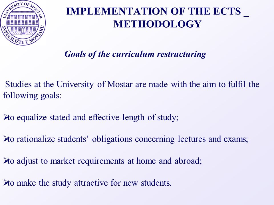IMPLEMENTATION OF THE ECTS _ METHODOLOGY Studies at the University of Mostar are made with the aim to fulfil the following goals:  to equalize stated