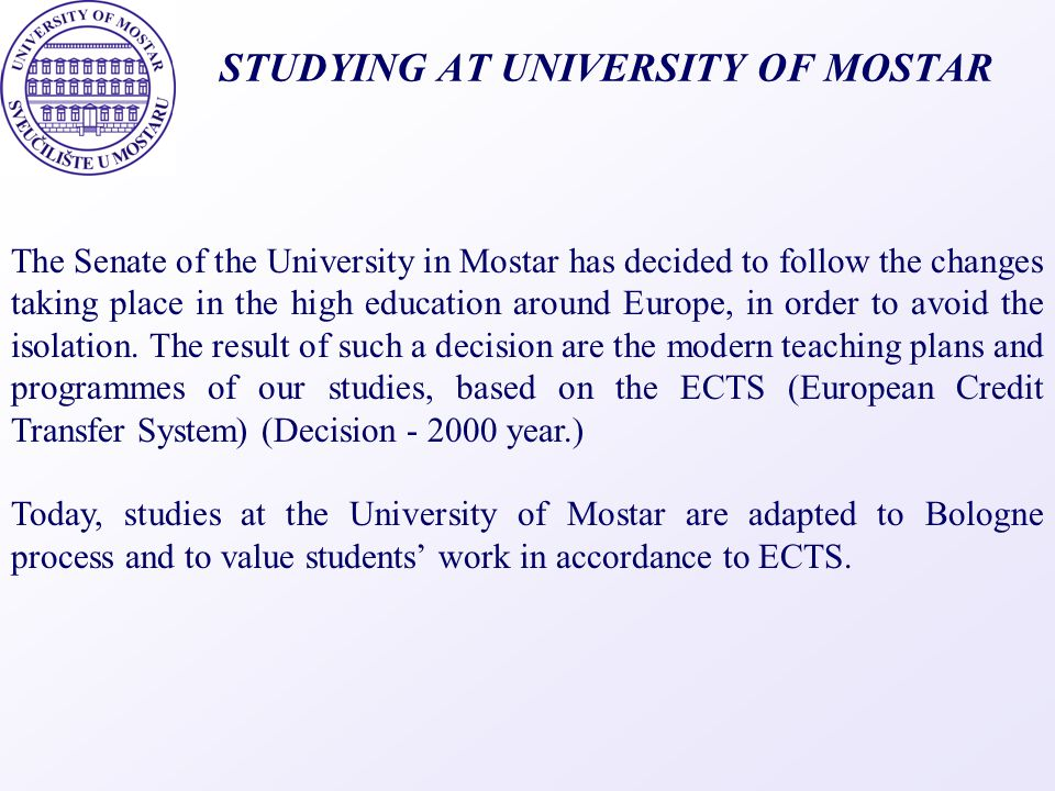 STUDYING AT UNIVERSITY OF MOSTAR The Senate of the University in Mostar has decided to follow the changes taking place in the high education around Eu