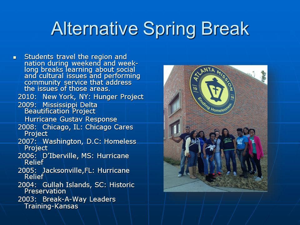 Alternative Spring Break Students travel the region and nation during weekend and week- long breaks learning about social and cultural issues and perf