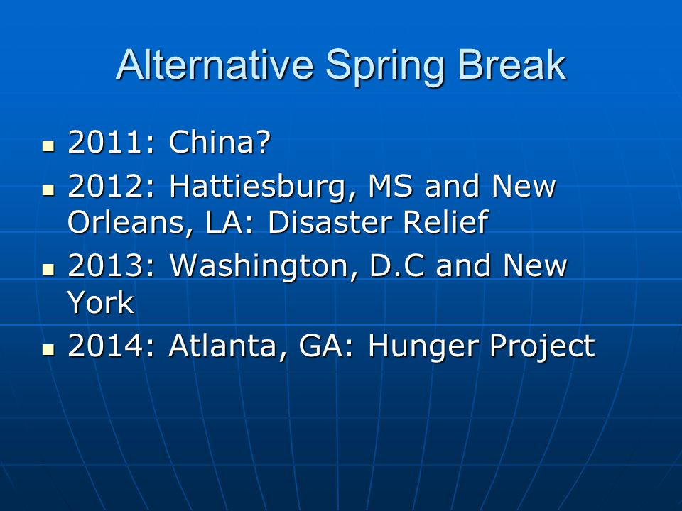 Alternative Spring Break 2011: China? 2011: China? 2012: Hattiesburg, MS and New Orleans, LA: Disaster Relief 2012: Hattiesburg, MS and New Orleans, L