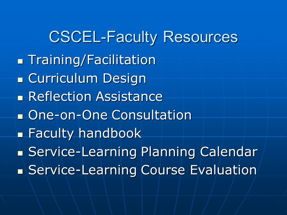 CSCEL-Faculty Resources Training/Facilitation Training/Facilitation Curriculum Design Curriculum Design Reflection Assistance Reflection Assistance One-on-One Consultation One-on-One Consultation Faculty handbook Faculty handbook Service-Learning Planning Calendar Service-Learning Planning Calendar Service-Learning Course Evaluation Service-Learning Course Evaluation