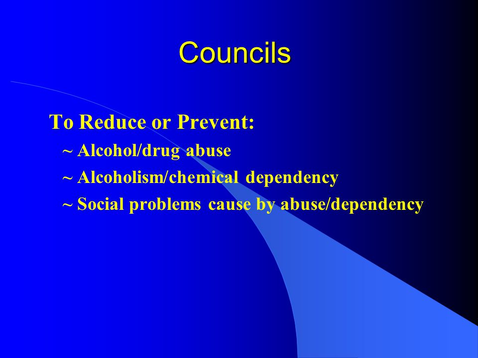 Councils To Reduce or Prevent: ~ Alcohol/drug abuse ~ Alcoholism/chemical dependency ~ Social problems cause by abuse/dependency