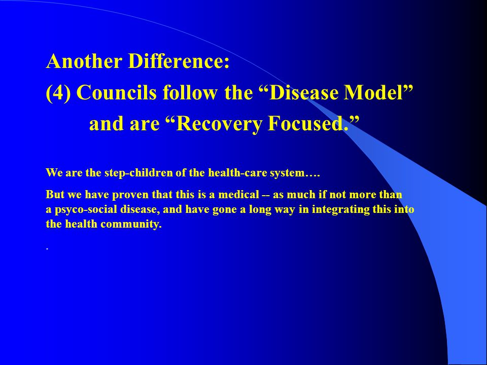 """Another Difference: (4) Councils follow the """"Disease Model"""" and are """"Recovery Focused."""" We are the step-children of the health-care system…. But we ha"""