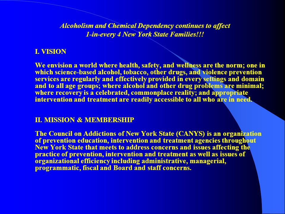 Alcoholism and Chemical Dependency continues to affect 1-in-every 4 New York State Families!!! I. VISION We envision a world where health, safety, and