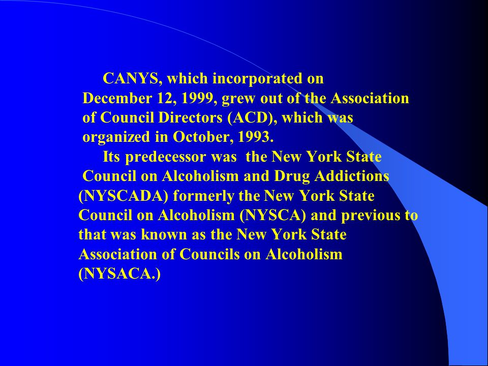 CANYS, which incorporated on December 12, 1999, grew out of the Association of Council Directors (ACD), which was organized in October, 1993. Its pred