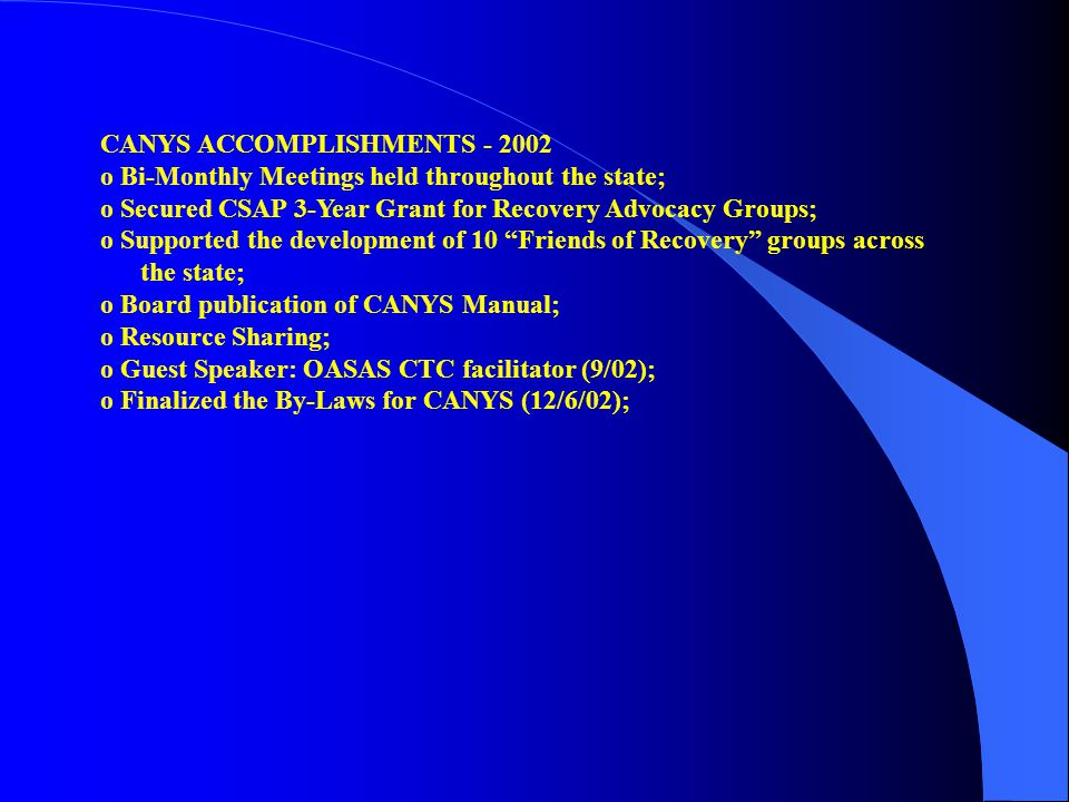CANYS ACCOMPLISHMENTS - 2002 o Bi-Monthly Meetings held throughout the state; o Secured CSAP 3-Year Grant for Recovery Advocacy Groups; o Supported th
