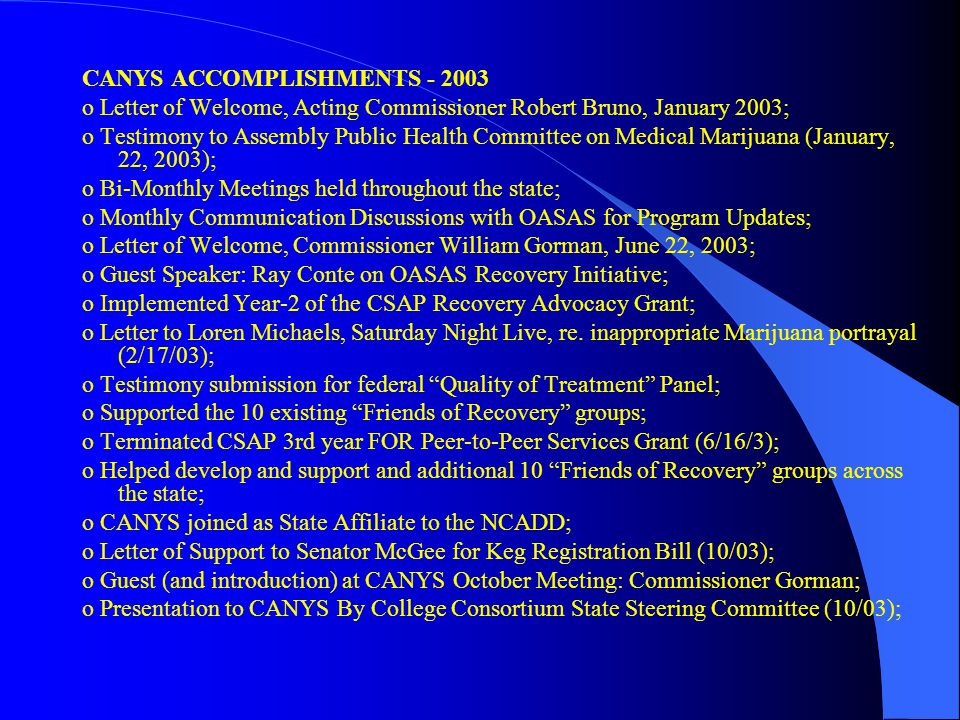 CANYS ACCOMPLISHMENTS - 2003 o Letter of Welcome, Acting Commissioner Robert Bruno, January 2003; o Testimony to Assembly Public Health Committee on Medical Marijuana (January, 22, 2003); o Bi-Monthly Meetings held throughout the state; o Monthly Communication Discussions with OASAS for Program Updates; o Letter of Welcome, Commissioner William Gorman, June 22, 2003; o Guest Speaker: Ray Conte on OASAS Recovery Initiative; o Implemented Year-2 of the CSAP Recovery Advocacy Grant; o Letter to Loren Michaels, Saturday Night Live, re.