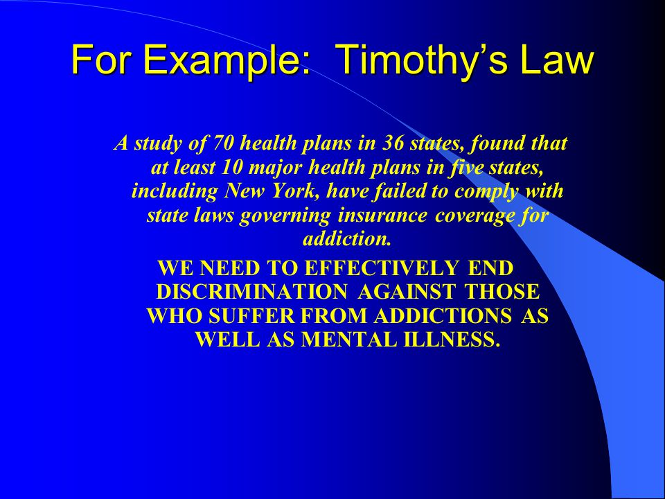 For Example: Timothy's Law A study of 70 health plans in 36 states, found that at least 10 major health plans in five states, including New York, have