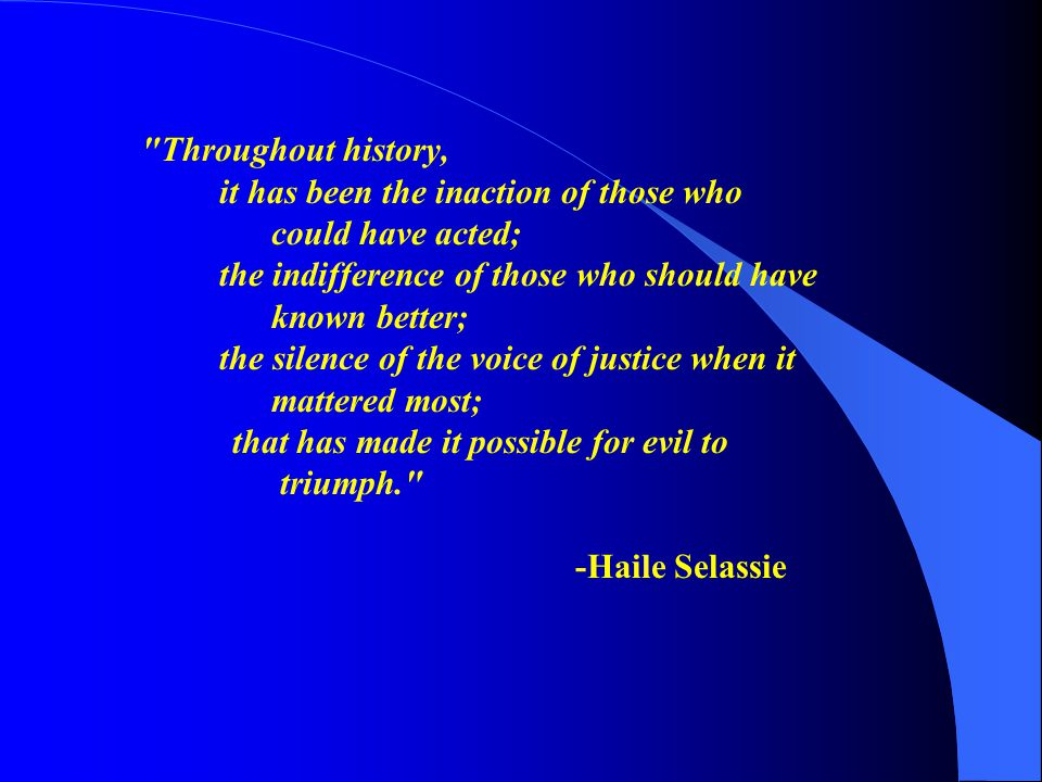 Throughout history, it has been the inaction of those who could have acted; the indifference of those who should have known better; the silence of the voice of justice when it mattered most; that has made it possible for evil to triumph. -Haile Selassie
