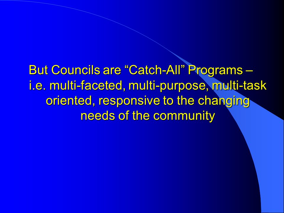 """But Councils are """"Catch-All"""" Programs – i.e. multi-faceted, multi-purpose, multi-task oriented, responsive to the changing needs of the community"""